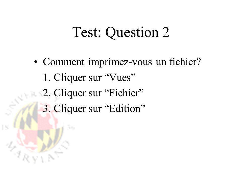 Test: Question 2 Comment imprimez-vous un fichier? 1. Cliquer sur Vues 2. Cliquer sur Fichier 3. Cliquer sur Edition