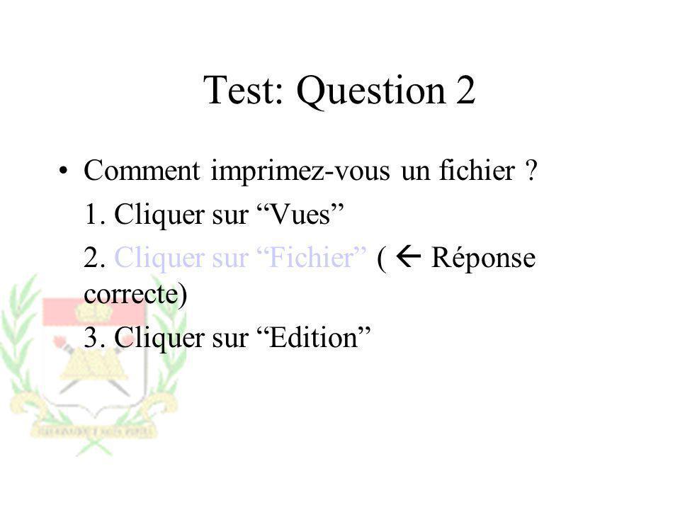 Test: Question 2 Comment imprimez-vous un fichier ? 1. Cliquer sur Vues 2. Cliquer sur Fichier ( Réponse correcte) 3. Cliquer sur Edition