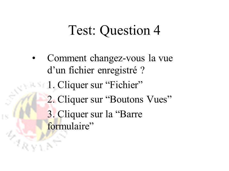Test: Question 4 Comment changez-vous la vue dun fichier enregistré ? 1. Cliquer sur Fichier 2. Cliquer sur Boutons Vues 3. Cliquer sur la Barre formu