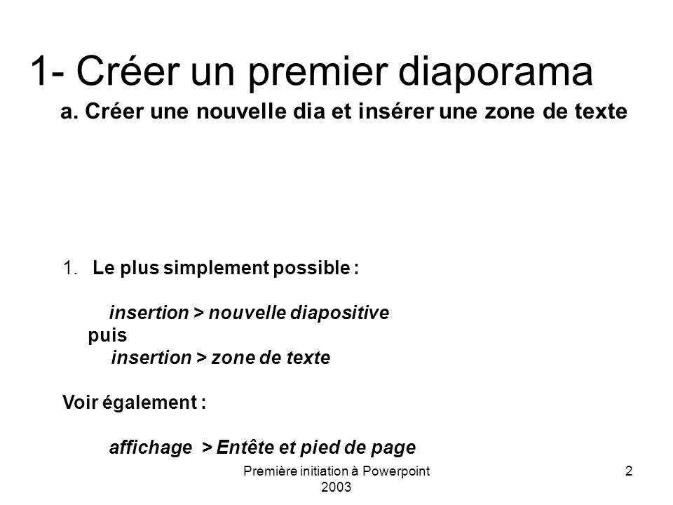 Première initiation à Powerpoint 2003 2 1- Créer un premier diaporama a. Créer une nouvelle dia et insérer une zone de texte 1. Le plus simplement pos