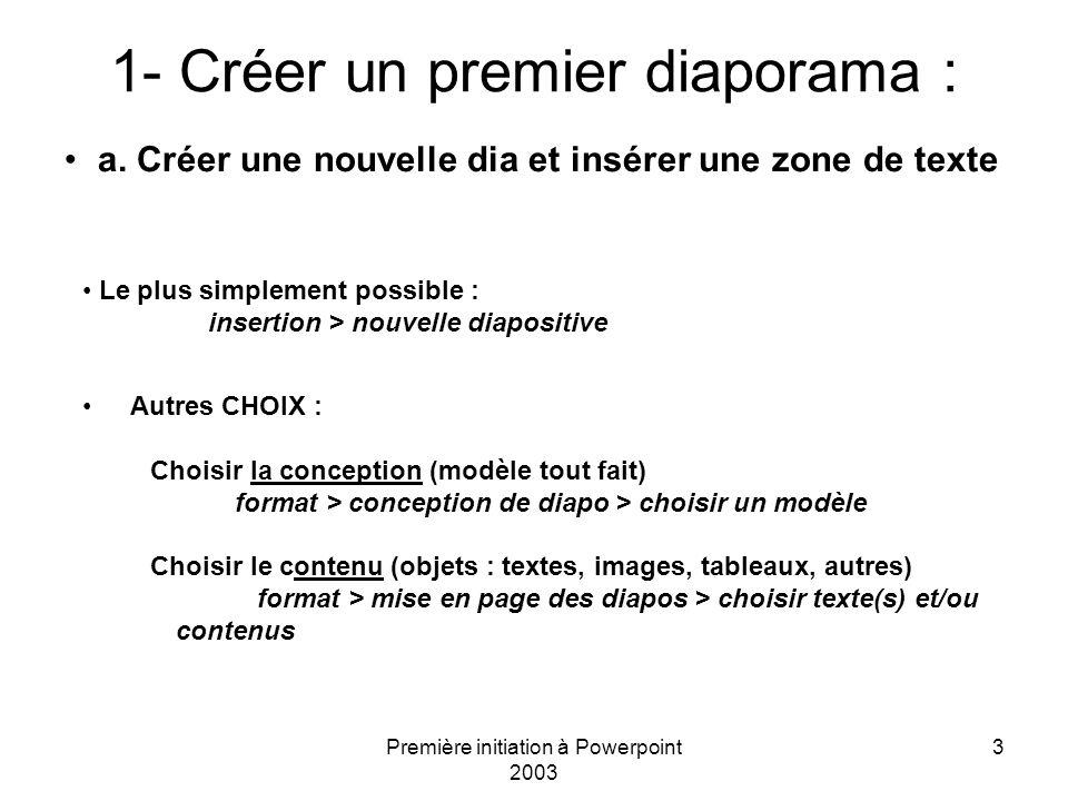 Première initiation à Powerpoint 2003 3 1- Créer un premier diaporama : a. Créer une nouvelle dia et insérer une zone de texte Le plus simplement poss