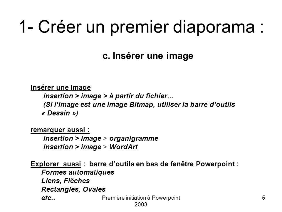 Première initiation à Powerpoint 2003 5 1- Créer un premier diaporama : c. Insérer une image Insérer une image insertion > image > à partir du fichier