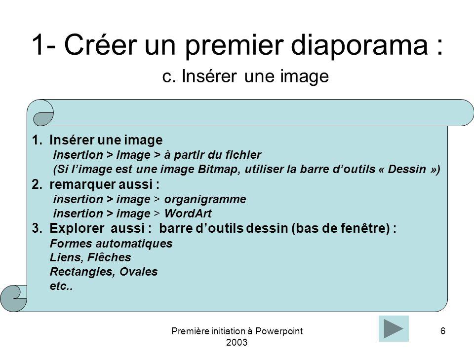 Première initiation à Powerpoint 2003 6 1- Créer un premier diaporama : c. Insérer une image 1.Insérer une image insertion > image > à partir du fichi