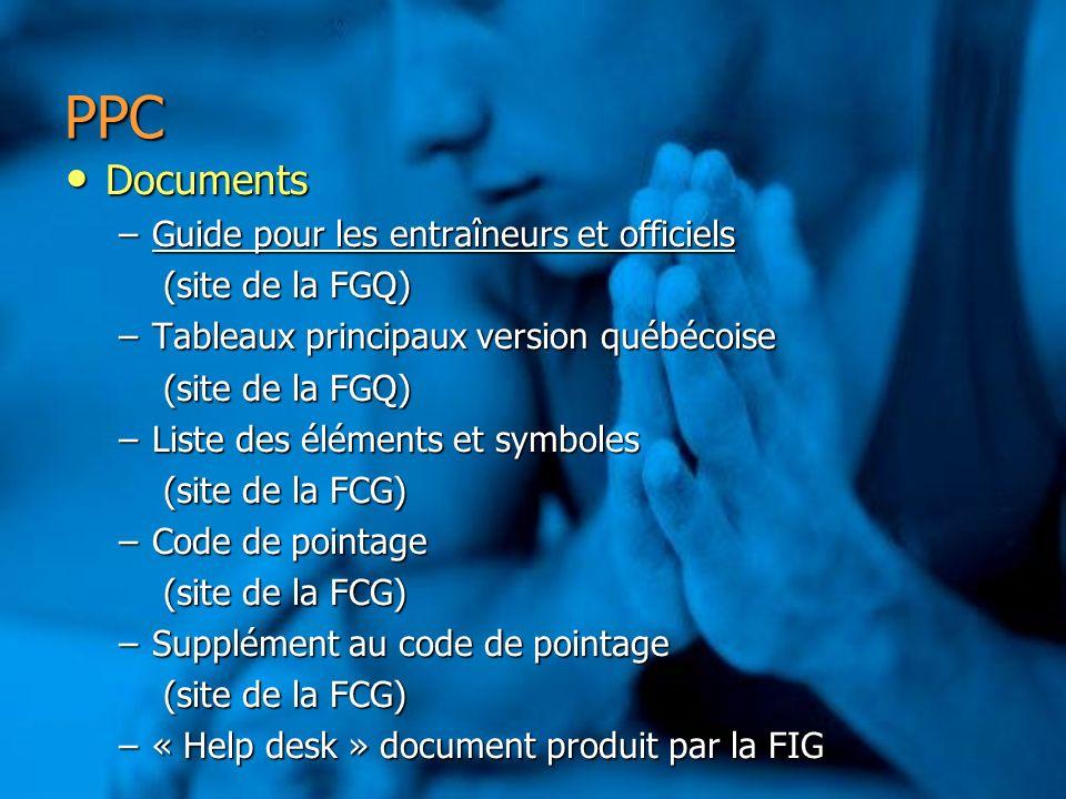 PPC Documents Documents –Guide pour les entraîneurs et officiels Guide pour les entraîneurs et officielsGuide pour les entraîneurs et officiels (site de la FGQ) (site de la FGQ) –Tableaux principaux version québécoise (site de la FGQ) (site de la FGQ) –Liste des éléments et symboles (site de la FCG) (site de la FCG) –Code de pointage (site de la FCG) (site de la FCG) –Supplément au code de pointage (site de la FCG) (site de la FCG) –« Help desk » document produit par la FIG