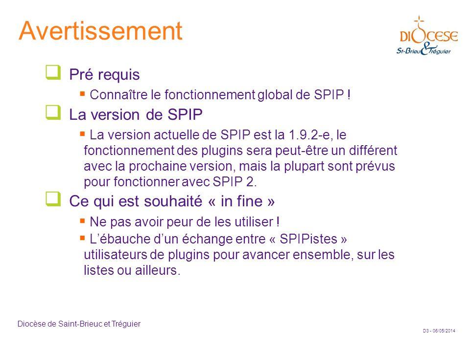 D3 - 06/05/2014 Diocèse de Saint-Brieuc et Tréguier Avertissement Pré requis Connaître le fonctionnement global de SPIP ! La version de SPIP La versio