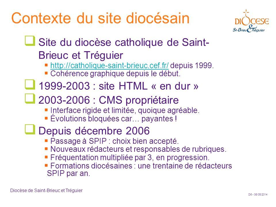 D7 - 06/05/2014 Diocèse de Saint-Brieuc et Tréguier Quelques principes de développement appliqués au site Pérennité technique Utiliser les outils SPIP existants (si possibles stables) Limiter le javascript, pas de Flash.