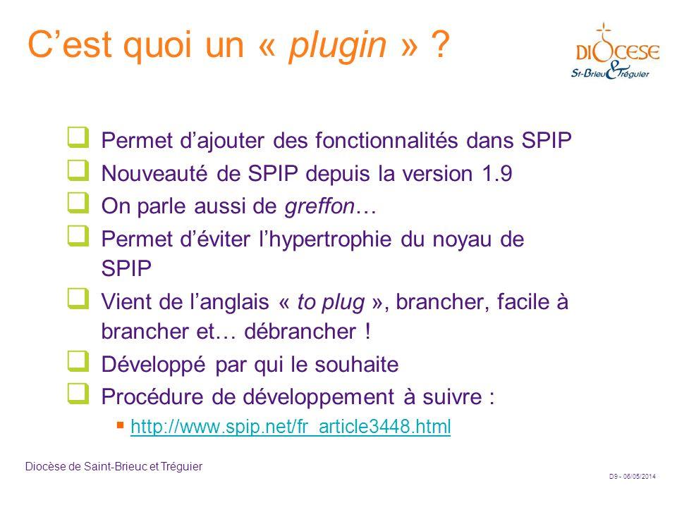 D10 - 06/05/2014 Diocèse de Saint-Brieuc et Tréguier Documentation sur les plugins La documentation officielle sur le site de SPIP Installer un plugin –http://www.spip.net/fr_article3396.htmlhttp://www.spip.net/fr_article3396.html Le site SPIP-Contribs –http://www.spip-contrib.net/http://www.spip-contrib.net/ Le site des plugins de SPIP http://plugins.spip.net/ Récupérer les plugins dans SPIP-Zone http://files.spip.org/spip-zone/ Aide à la création de plugins http://www.plugandspip.com/