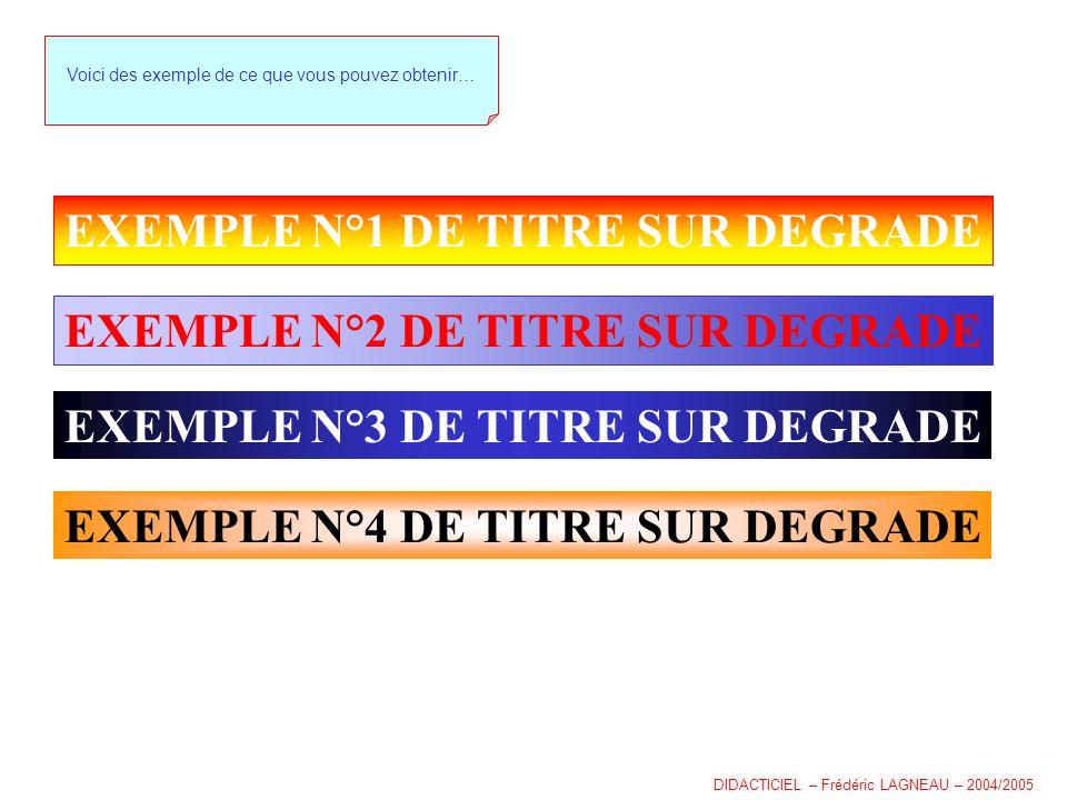 EXEMPLE N°1 DE TITRE SUR DEGRADE Voici des exemple de ce que vous pouvez obtenir… EXEMPLE N°2 DE TITRE SUR DEGRADE EXEMPLE N°3 DE TITRE SUR DEGRADE EXEMPLE N°4 DE TITRE SUR DEGRADE DIDACTICIEL – Frédéric LAGNEAU – 2004/2005