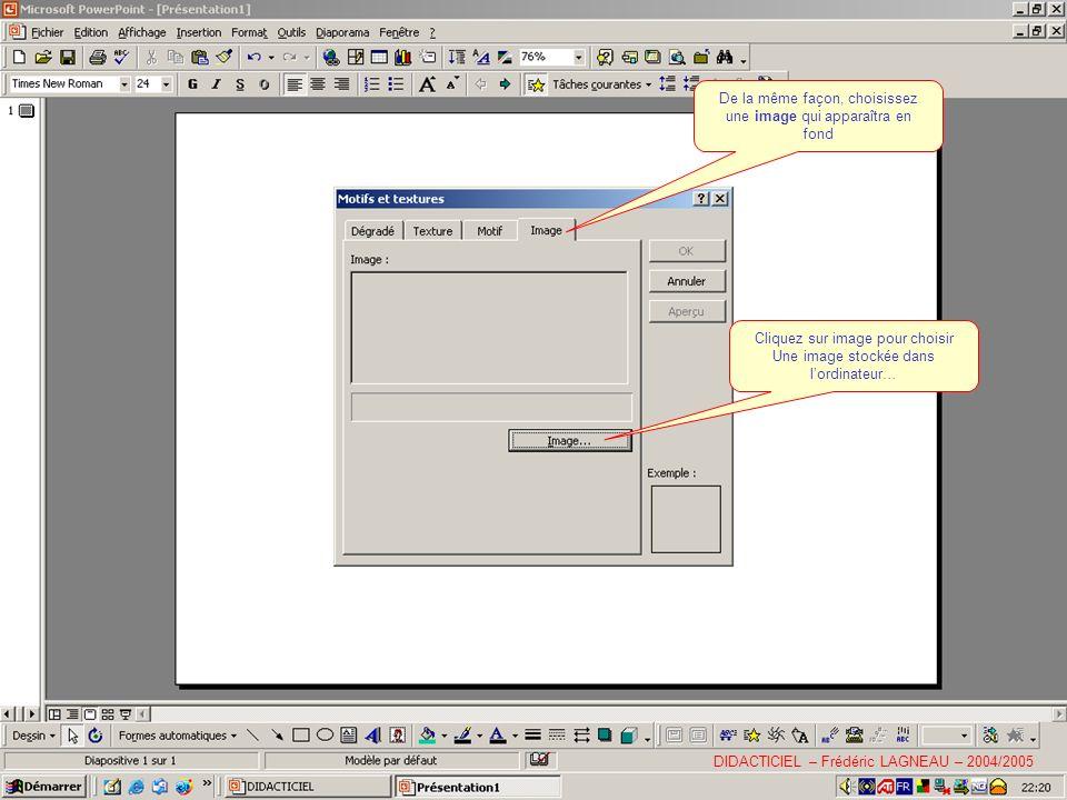 De la même façon, choisissez une image qui apparaîtra en fond Cliquez sur image pour choisir Une image stockée dans lordinateur… DIDACTICIEL – Frédéric LAGNEAU – 2004/2005