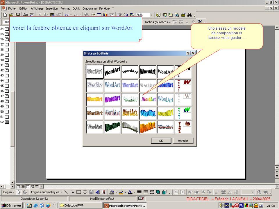 Voici la fenêtre obtenue en cliquant sur WordArt Choisissez un modèle de composition et laissez vous guider… DIDACTICIEL – Frédéric LAGNEAU – 2004/2005