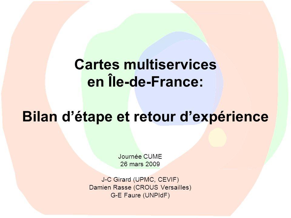 Cartes multiservices en Île-de-France: Bilan détape et retour dexpérience Journée CUME 26 mars 2009 J-C Girard (UPMC, CEVIF) Damien Rasse (CROUS Versa
