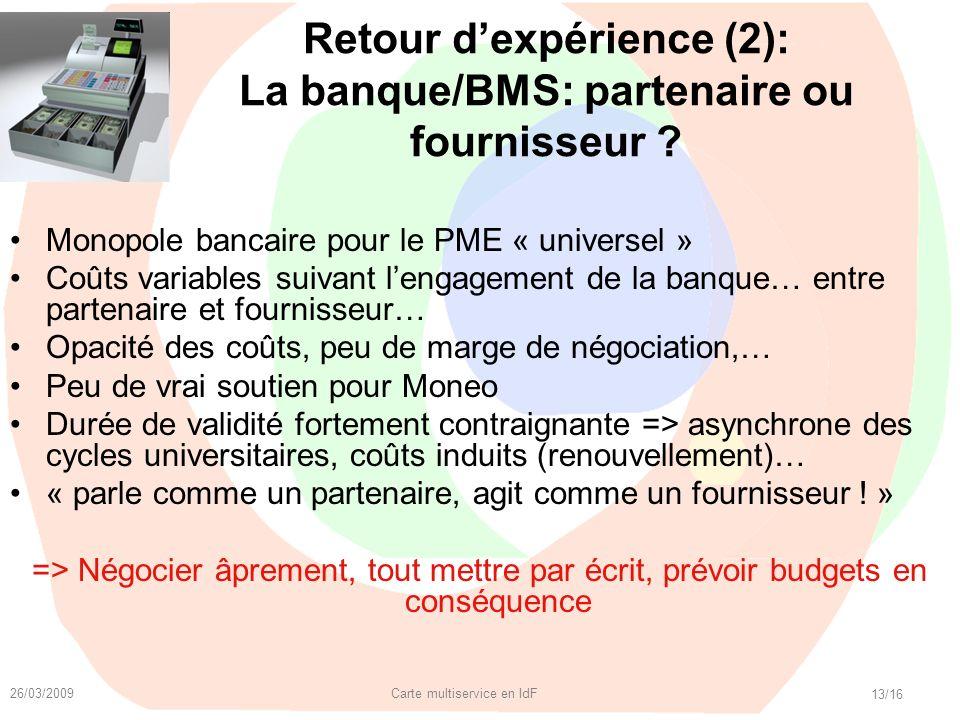 26/03/2009 Carte multiservice en IdF 13/16 Retour dexpérience (2): La banque/BMS: partenaire ou fournisseur ? Monopole bancaire pour le PME « universe