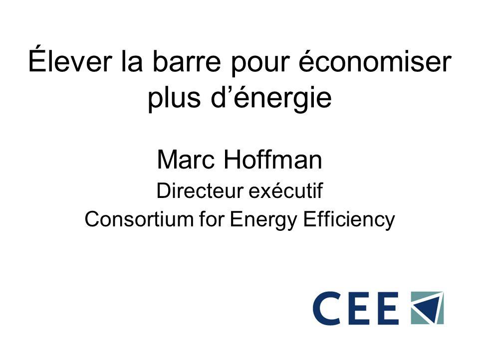 Élever la barre pour économiser plus dénergie Marc Hoffman Directeur exécutif Consortium for Energy Efficiency