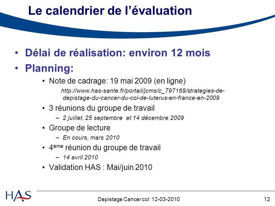 12Depistage Cancer col 12-03-2010 Le calendrier de lévaluation Délai de réalisation: environ 12 mois Planning: Note de cadrage: 19 mai 2009 (en ligne) http://www.has-sante.fr/portail/jcms/c_797169/strategies-de- depistage-du-cancer-du-col-de-luterus-en-france-en-2009 3 réunions du groupe de travail –2 juillet, 25 septembre et 14 décembre 2009 Groupe de lecture –En cours, mars 2010 4 ème réunion du groupe de travail –14 avril 2010 Validation HAS : Mai/juin 2010
