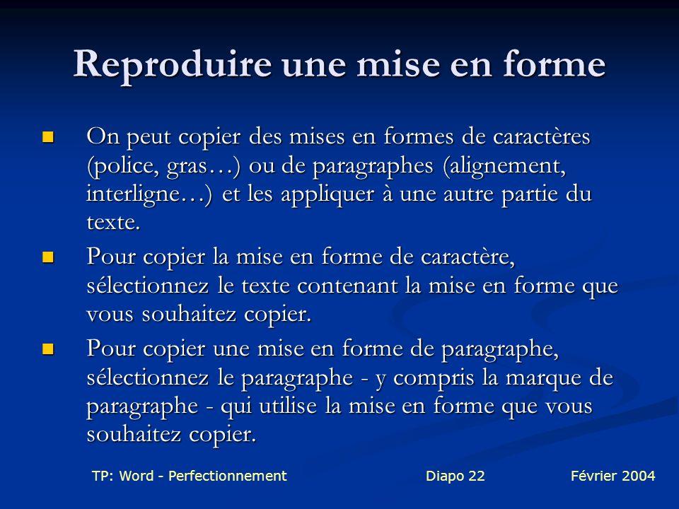 TP: Word - PerfectionnementDiapo 22Février 2004 Reproduire une mise en forme On peut copier des mises en formes de caractères (police, gras…) ou de pa