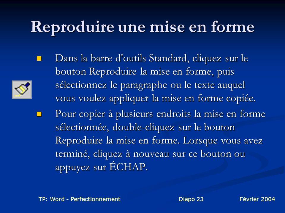 TP: Word - PerfectionnementDiapo 23Février 2004 Reproduire une mise en forme Dans la barre d'outils Standard, cliquez sur le bouton Reproduire la mise