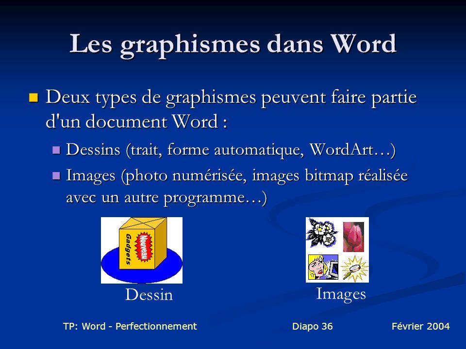 TP: Word - PerfectionnementDiapo 36Février 2004 Les graphismes dans Word Deux types de graphismes peuvent faire partie d'un document Word : Deux types