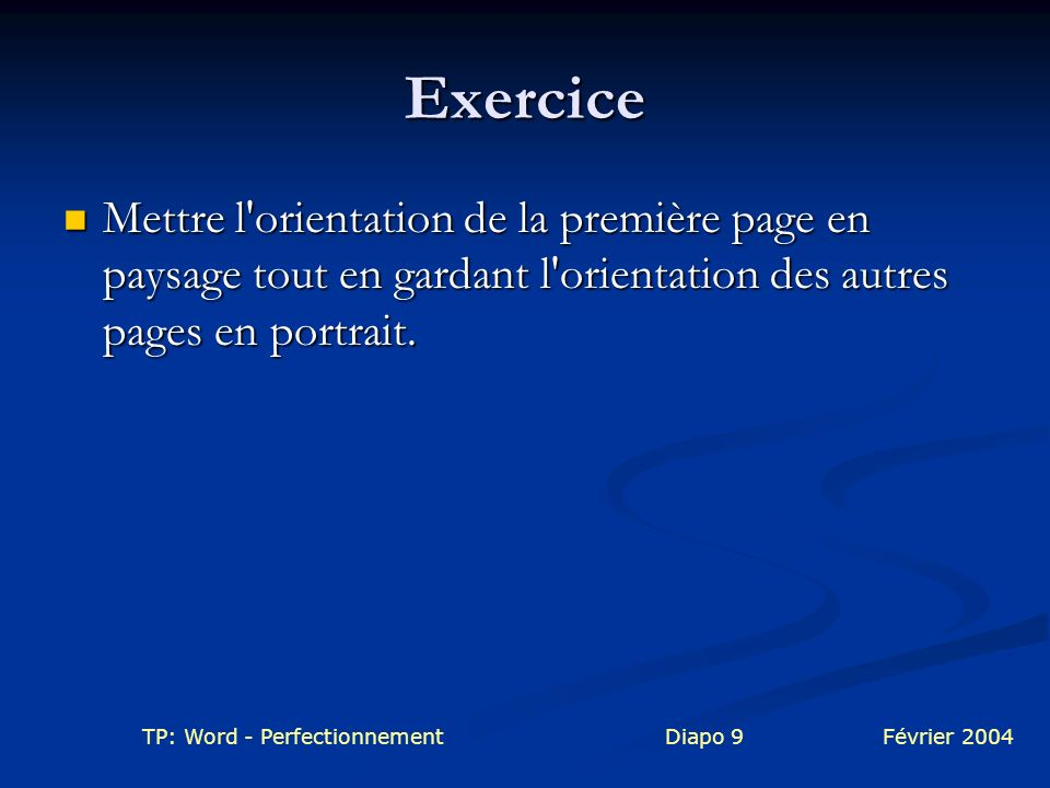 TP: Word - PerfectionnementDiapo 9Février 2004 Exercice Mettre l'orientation de la première page en paysage tout en gardant l'orientation des autres p