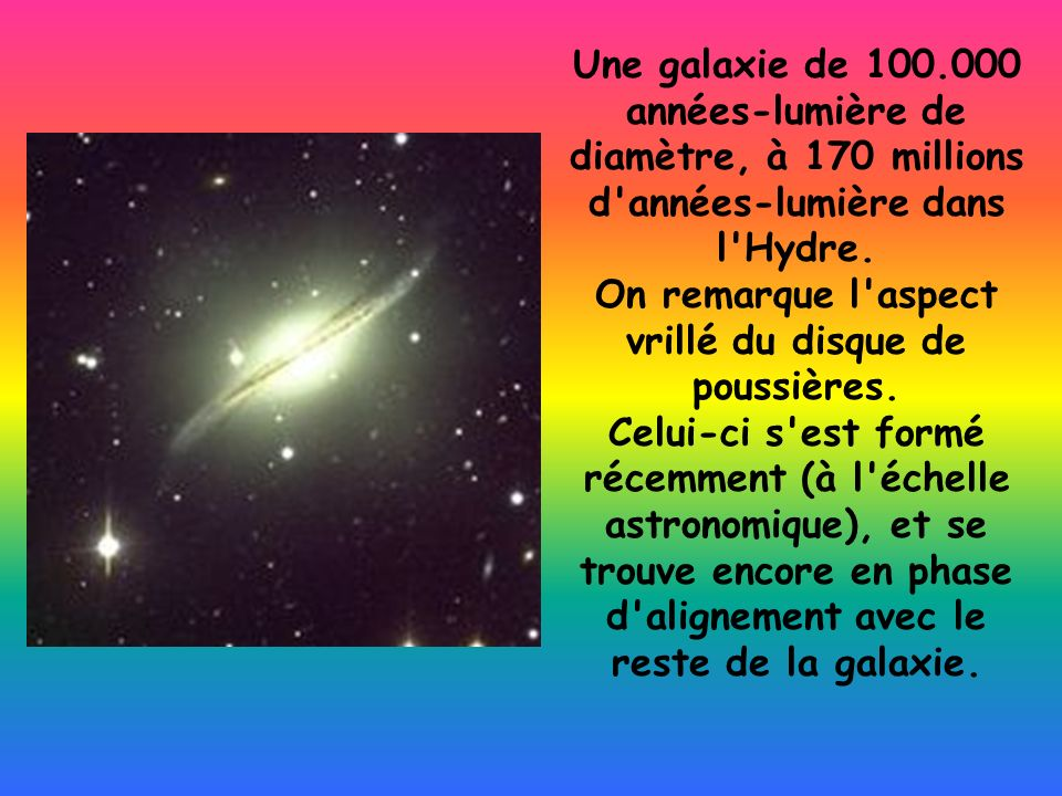 Une galaxie de 100.000 années-lumière de diamètre, à 170 millions d'années-lumière dans l'Hydre. On remarque l'aspect vrillé du disque de poussières.