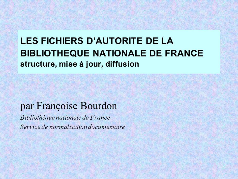 LES FICHIERS DAUTORITE DE LA BIBLIOTHEQUE NATIONALE DE FRANCE structure, mise à jour, diffusion par Françoise Bourdon Bibliothèque nationale de France