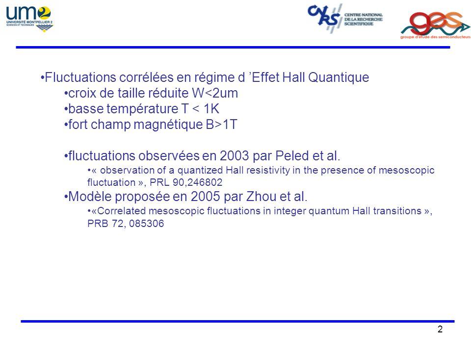 2 Fluctuations corrélées en régime d Effet Hall Quantique croix de taille réduite W<2um basse température T < 1K fort champ magnétique B>1T fluctuations observées en 2003 par Peled et al.