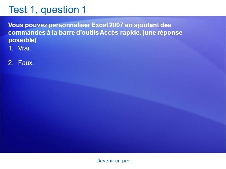 Devenir un pro Test 1, question 1 Vous pouvez personnaliser Excel 2007 en ajoutant des commandes à la barre d'outils Accès rapide. (une réponse possib