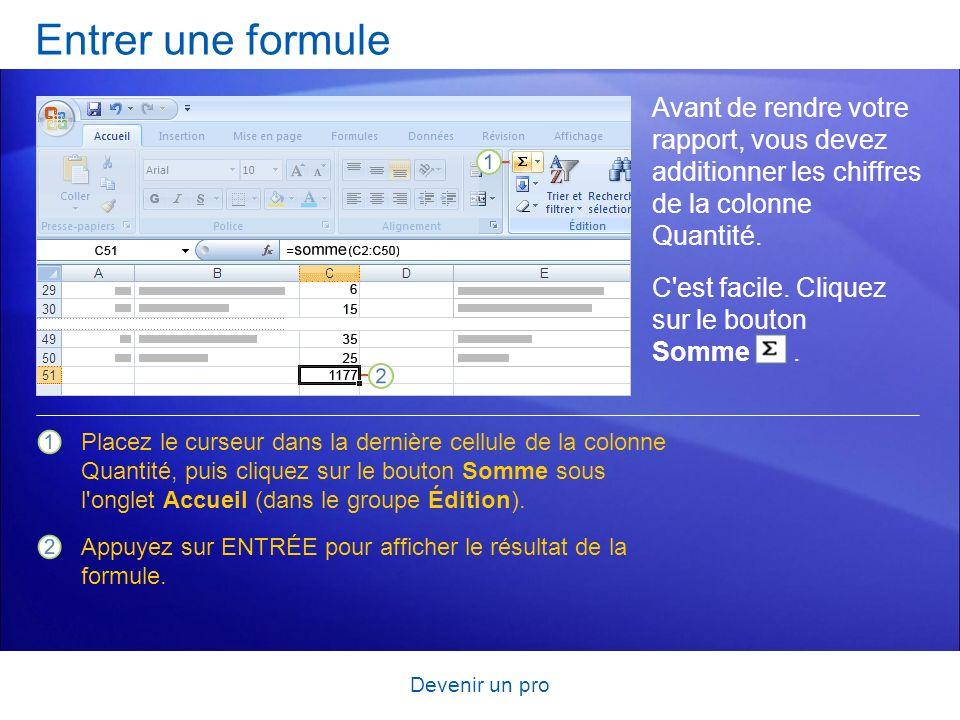 Devenir un pro Entrer une formule Avant de rendre votre rapport, vous devez additionner les chiffres de la colonne Quantité. Placez le curseur dans la