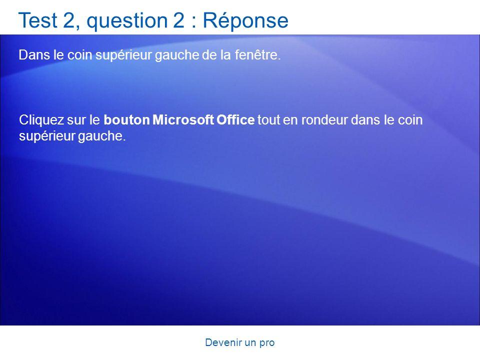 Devenir un pro Test 2, question 2 : Réponse Dans le coin supérieur gauche de la fenêtre. Cliquez sur le bouton Microsoft Office tout en rondeur dans l