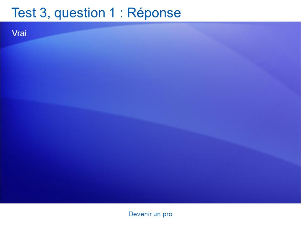 Devenir un pro Test 3, question 1 : Réponse Vrai.