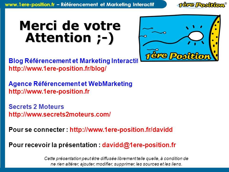 www.1ere-position.fr – Référencement et Marketing Interactif Merci de votre Attention ;-) Blog Référencement et Marketing Interactif http://www.1ere-p
