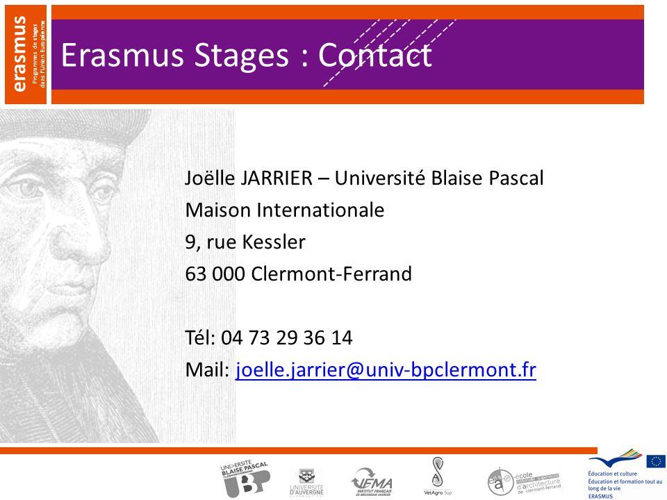 erasmus Programmes de stages dans lUnion Européenne Erasmus Stages : Contact Joëlle JARRIER – Université Blaise Pascal Maison Internationale 9, rue Kessler 63 000 Clermont-Ferrand Tél: 04 73 29 36 14 Mail: joelle.jarrier@univ-bpclermont.frjoelle.jarrier@univ-bpclermont.fr
