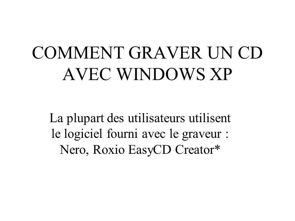 COMMENT GRAVER UN CD AVEC WINDOWS XP La plupart des utilisateurs utilisent le logiciel fourni avec le graveur : Nero, Roxio EasyCD Creator*