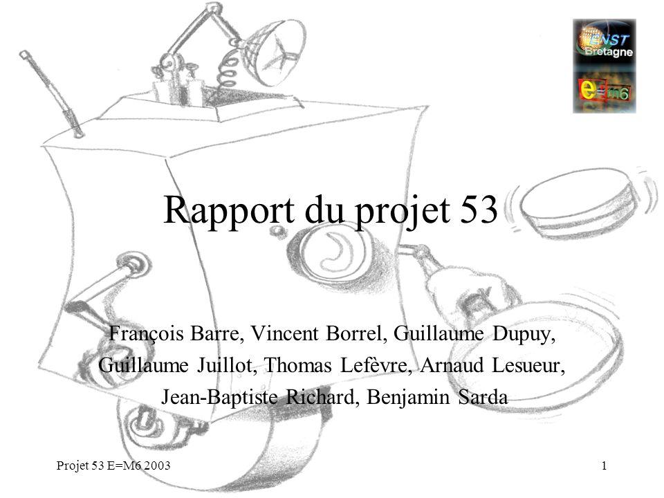Projet 53 E=M6 20031 Rapport du projet 53 François Barre, Vincent Borrel, Guillaume Dupuy, Guillaume Juillot, Thomas Lefèvre, Arnaud Lesueur, Jean-Bap