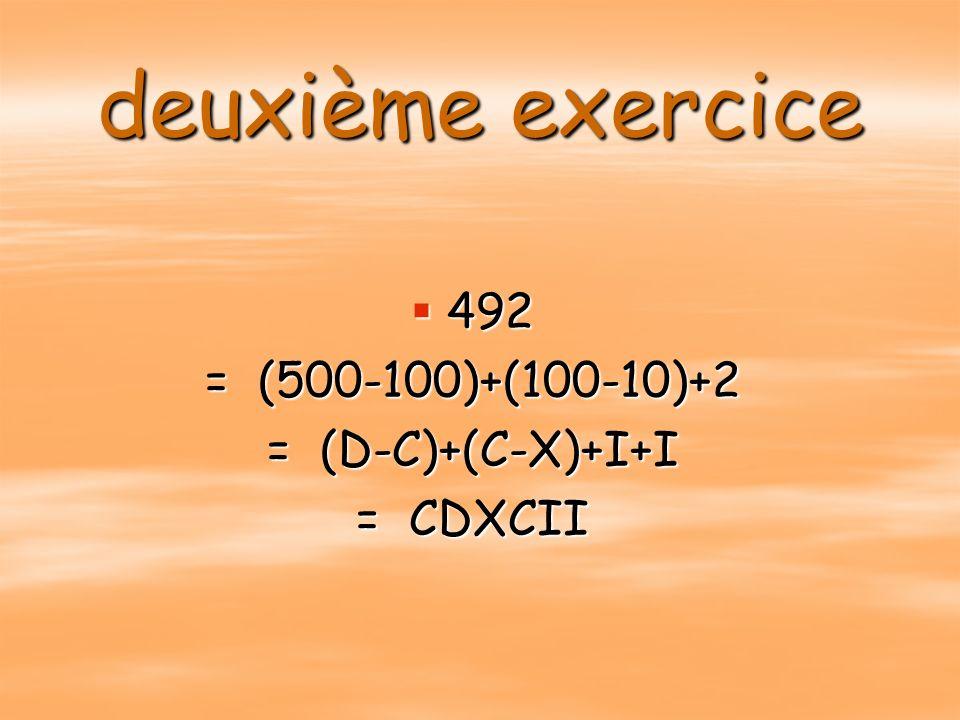 deuxième exercice 492 492 = (500-100)+(100-10)+2 = (D-C)+(C-X)+I+I = CDXCII