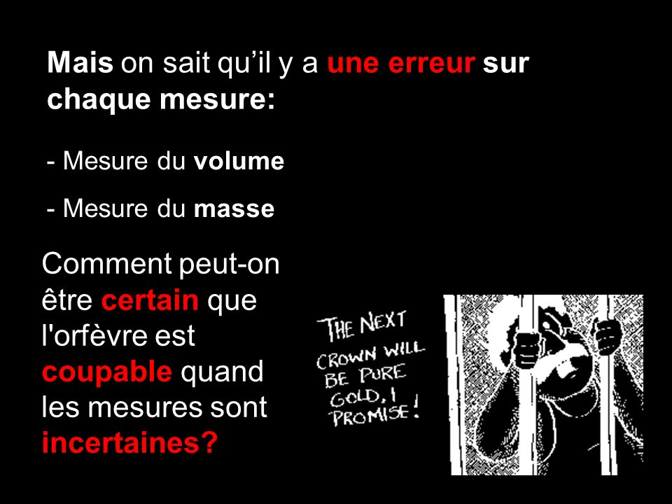 Mais on sait quil y a une erreur sur chaque mesure: - Mesure du volume - Mesure du masse Comment peut-on être certain que l orfèvre est coupable quand les mesures sont incertaines?