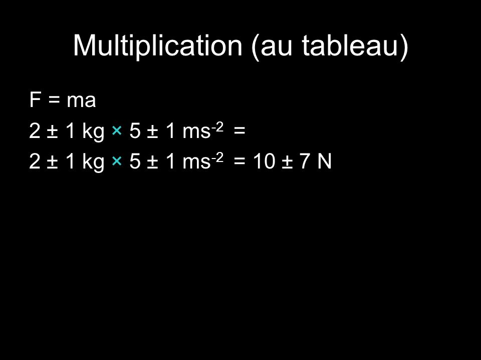 Multiplication (au tableau) F = ma 2 ± 1 kg × 5 ± 1 ms -2 = 2 ± 1 kg × 5 ± 1 ms -2 = 10 ± 7 N