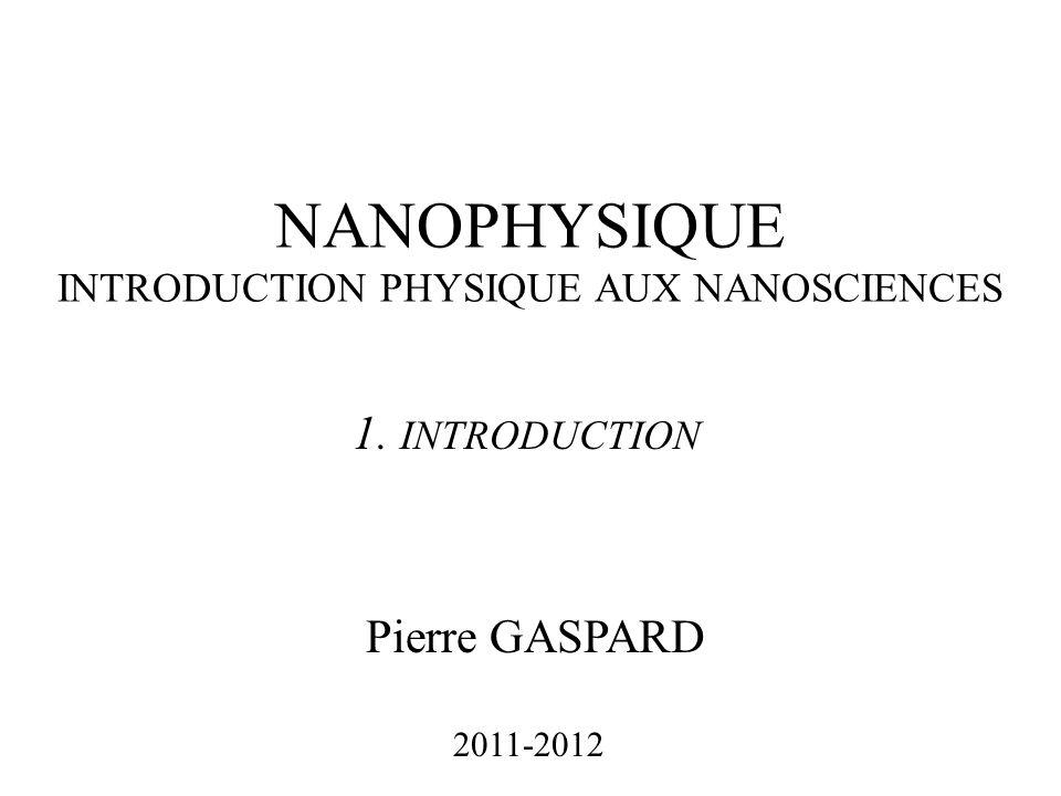 NANOPHYSIQUE INTRODUCTION PHYSIQUE AUX NANOSCIENCES Pierre GASPARD 2011-2012 1. INTRODUCTION