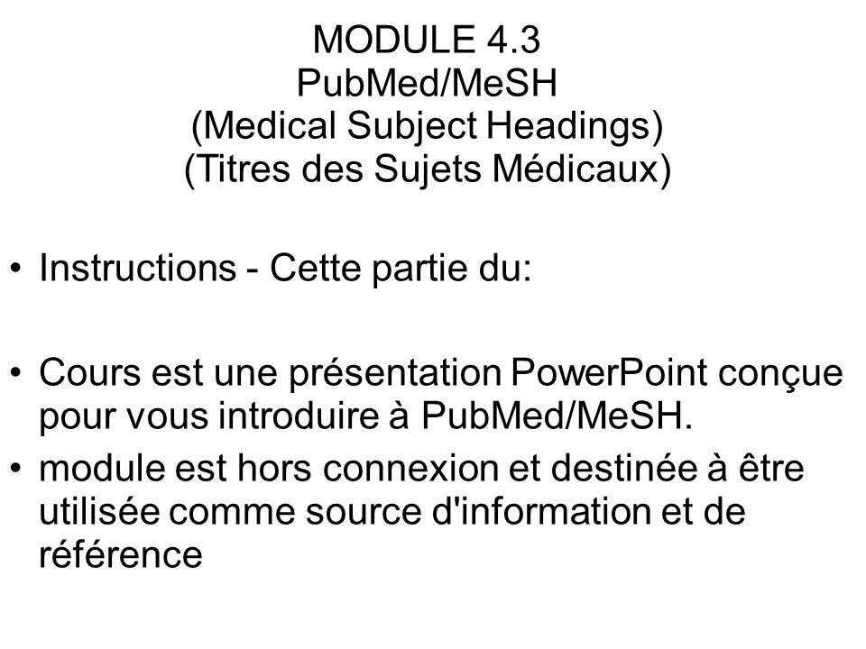 MODULE 4.3 PubMed/MeSH (Medical Subject Headings) (Titres des Sujets Médicaux) Instructions - Cette partie du: Cours est une présentation PowerPoint c