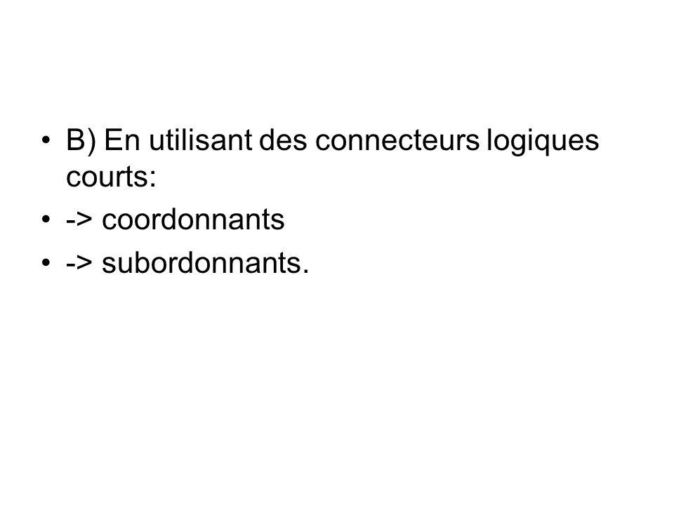 B) En utilisant des connecteurs logiques courts: -> coordonnants -> subordonnants.