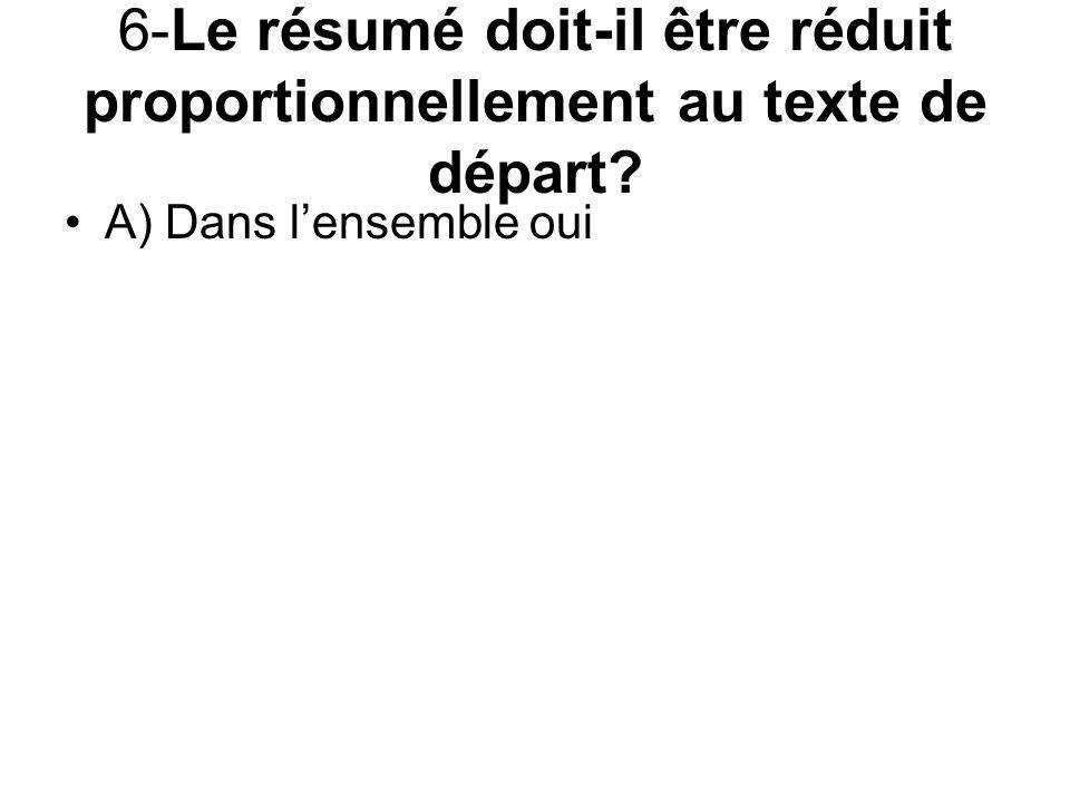 6-Le résumé doit-il être réduit proportionnellement au texte de départ? A) Dans lensemble oui