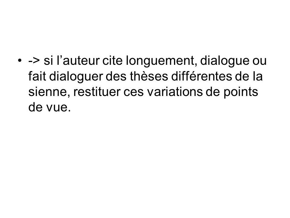 -> si lauteur cite longuement, dialogue ou fait dialoguer des thèses différentes de la sienne, restituer ces variations de points de vue.