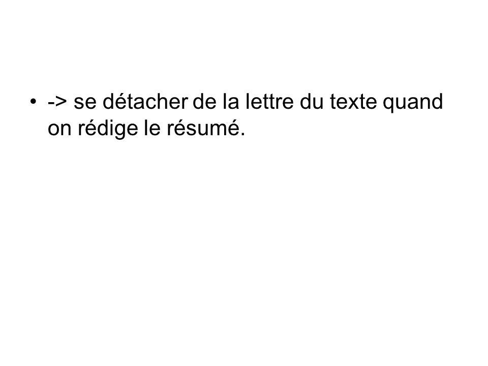 -> se détacher de la lettre du texte quand on rédige le résumé.