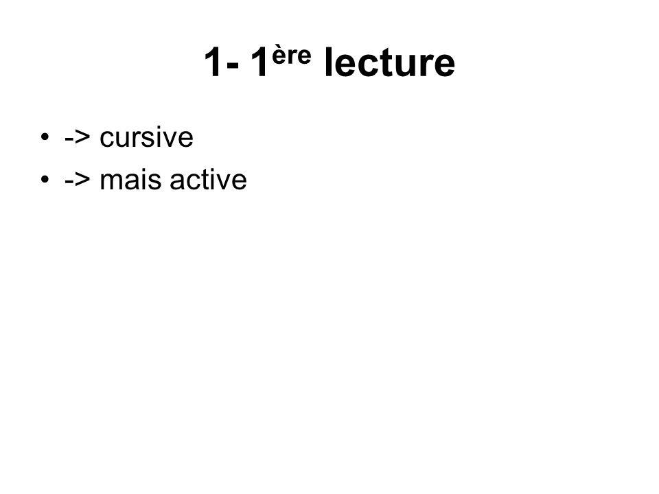 1- 1 ère lecture -> cursive -> mais active