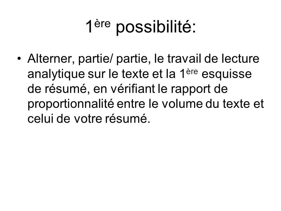 1 ère possibilité: Alterner, partie/ partie, le travail de lecture analytique sur le texte et la 1 ère esquisse de résumé, en vérifiant le rapport de proportionnalité entre le volume du texte et celui de votre résumé.