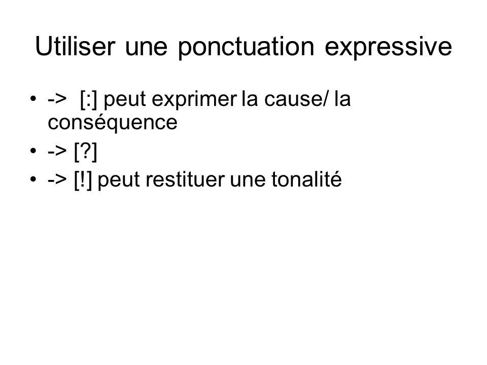 Utiliser une ponctuation expressive -> [:] peut exprimer la cause/ la conséquence -> [?] -> [!] peut restituer une tonalité