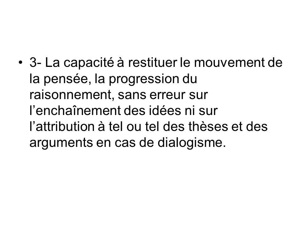 3- La capacité à restituer le mouvement de la pensée, la progression du raisonnement, sans erreur sur lenchaînement des idées ni sur lattribution à tel ou tel des thèses et des arguments en cas de dialogisme.