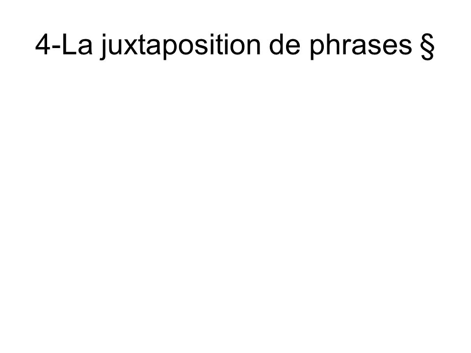 4-La juxtaposition de phrases §