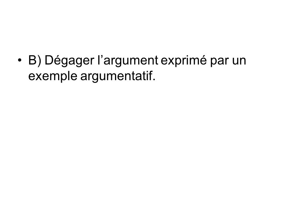B) Dégager largument exprimé par un exemple argumentatif.