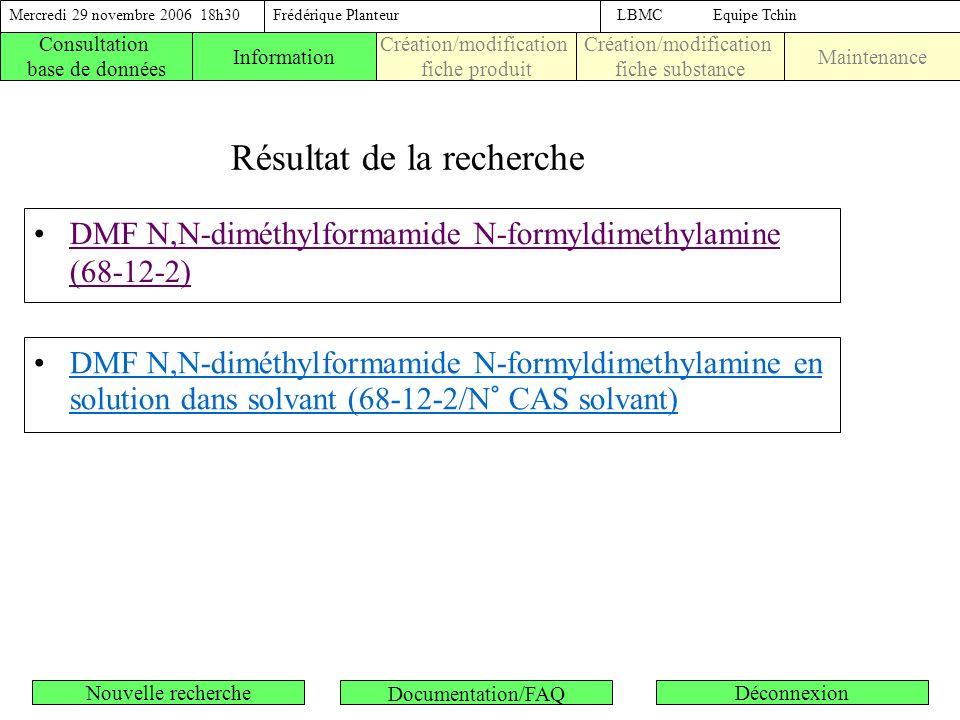 Résultat de la recherche DMF N,N-diméthylformamide N-formyldimethylamine (68-12-2) Consultation base de données Création/modification fiche produit Création/modification fiche substance MaintenanceInformation DMF N,N-diméthylformamide N-formyldimethylamine en solution dans solvant (68-12-2/N° CAS solvant) Mercredi 29 novembre 2006 18h30Frédérique PlanteurLBMC Equipe Tchin Nouvelle rechercheDéconnexion Documentation/FAQ