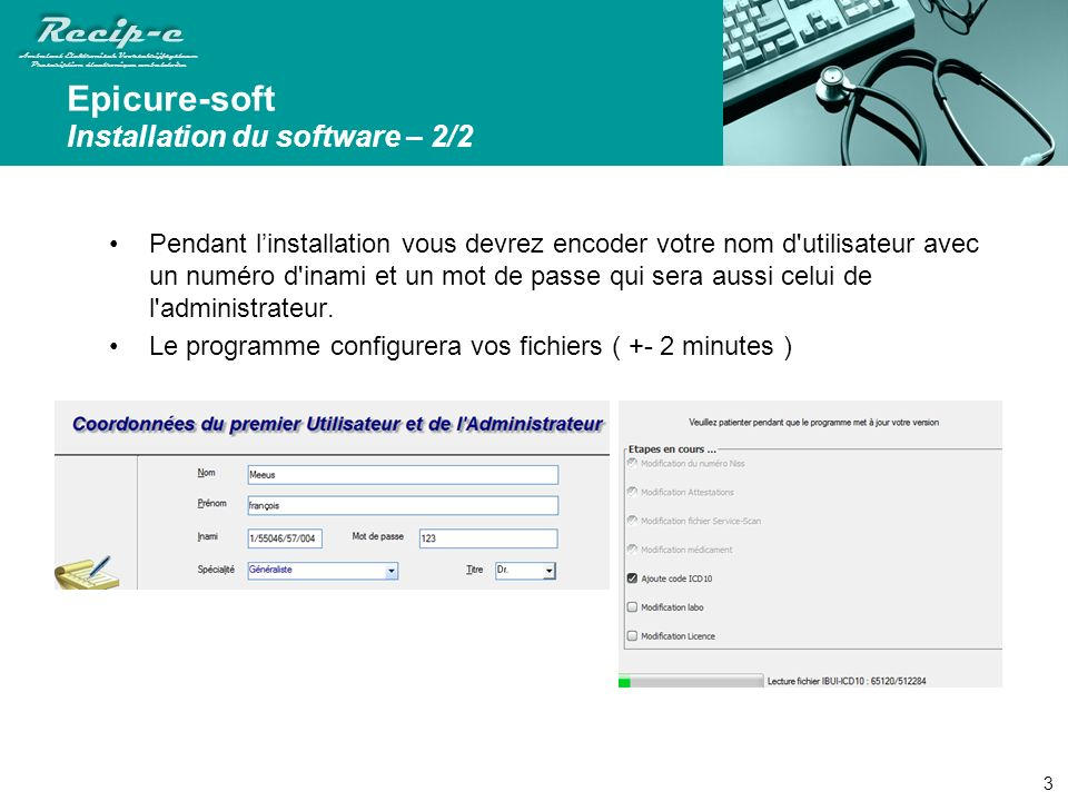 Recip-e Ambulant Elektronisch Voorschrijfsysteem Prescription électronique ambulatoire Recip-e Ambulant Elektronisch Voorschrijfsysteem Prescription électronique ambulatoire Epicure-soft Installation du software – 2/2 Pendant linstallation vous devrez encoder votre nom d utilisateur avec un numéro d inami et un mot de passe qui sera aussi celui de l administrateur.
